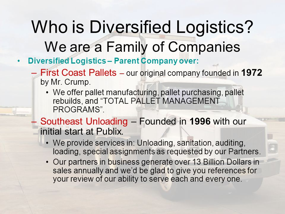 Who is Diversified Logistics? We are a Family of Companies Diversified Logistics – Parent Company over: –F–First Coast Pallets – our original company