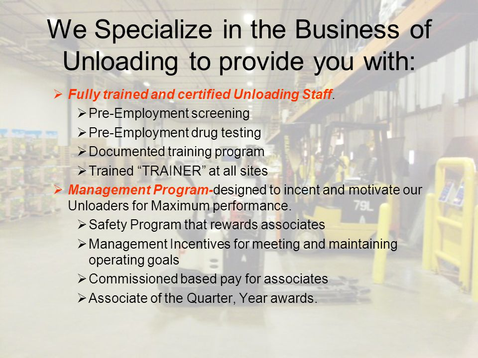 We Specialize in the Business of Unloading to provide you with:  Fully trained and certified Unloading Staff.  Pre-Employment screening  Pre-Employ