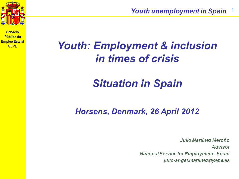Servicio Público de Empleo Estatal SEPE Youth unemployment in Spain Noviembre de 2009 Youth: Employment & inclusion in times of crisis Situation in Spain Horsens, Denmark, 26 April 2012 1 Julio Martínez Meroño Advisor National Service for Employment - Spain julio-angel.martinez@sepe.es