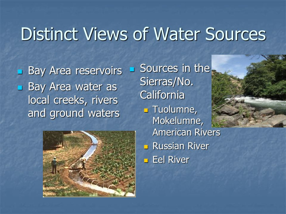 Distinct Views of Water Sources Bay Area reservoirs Bay Area reservoirs Bay Area water as local creeks, rivers and ground waters Bay Area water as local creeks, rivers and ground waters Sources in the Sierras/No.