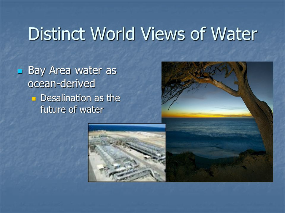 Distinct World Views of Water Bay Area water as ocean-derived Bay Area water as ocean-derived Desalination as the future of water Desalination as the future of water