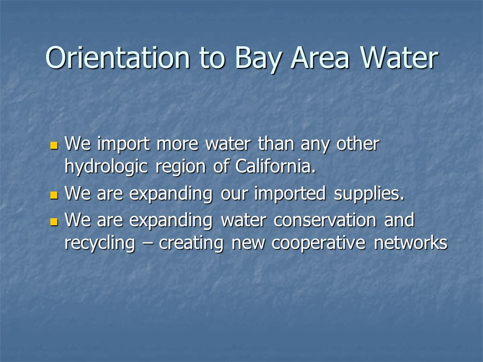 Orientation to Bay Area Water We import more water than any other hydrologic region of California.