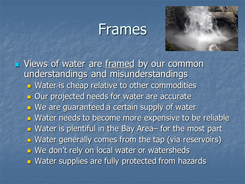 Frames Views of water are framed by our common understandings and misunderstandings Views of water are framed by our common understandings and misunderstandings Water is cheap relative to other commodities Water is cheap relative to other commodities Our projected needs for water are accurate Our projected needs for water are accurate We are guaranteed a certain supply of water We are guaranteed a certain supply of water Water needs to become more expensive to be reliable Water needs to become more expensive to be reliable Water is plentiful in the Bay Area– for the most part Water is plentiful in the Bay Area– for the most part Water generally comes from the tap (via reservoirs) Water generally comes from the tap (via reservoirs) We don't rely on local water or watersheds We don't rely on local water or watersheds Water supplies are fully protected from hazards Water supplies are fully protected from hazards