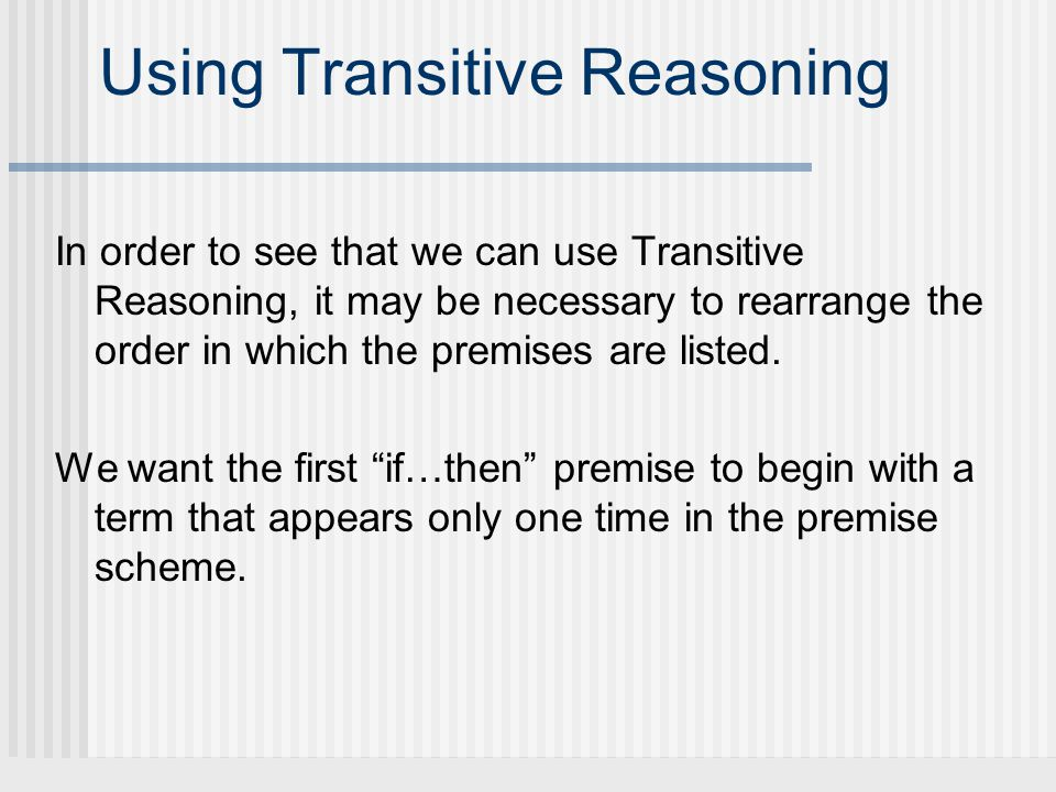 Using Transitive Reasoning In order to see that we can use Transitive Reasoning, it may be necessary to rearrange the order in which the premises are listed.