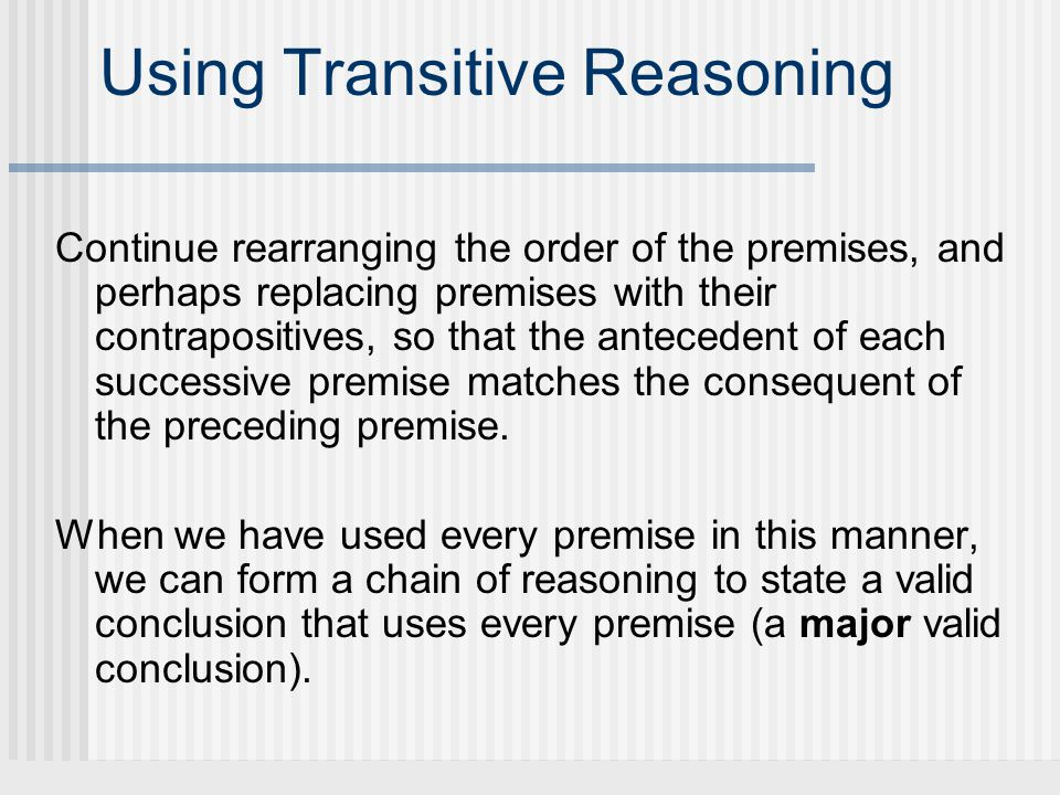 Using Transitive Reasoning Continue rearranging the order of the premises, and perhaps replacing premises with their contrapositives, so that the antecedent of each successive premise matches the consequent of the preceding premise.