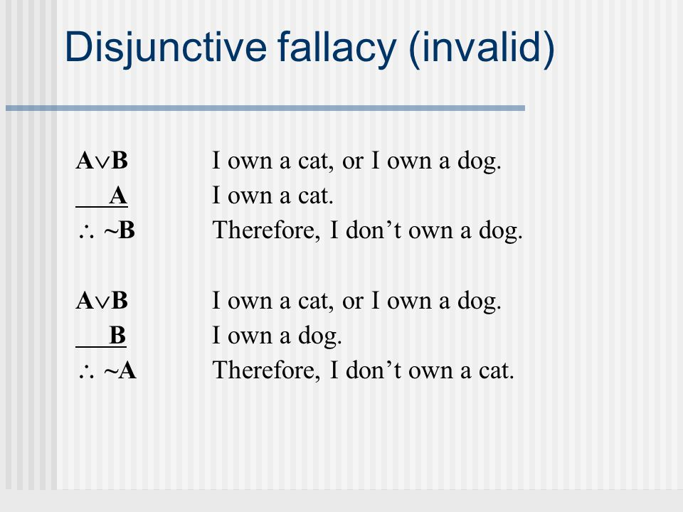 Disjunctive fallacy (invalid) A  BI own a cat, or I own a dog.