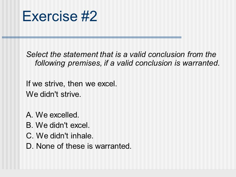 Exercise #2 Select the statement that is a valid conclusion from the following premises, if a valid conclusion is warranted.
