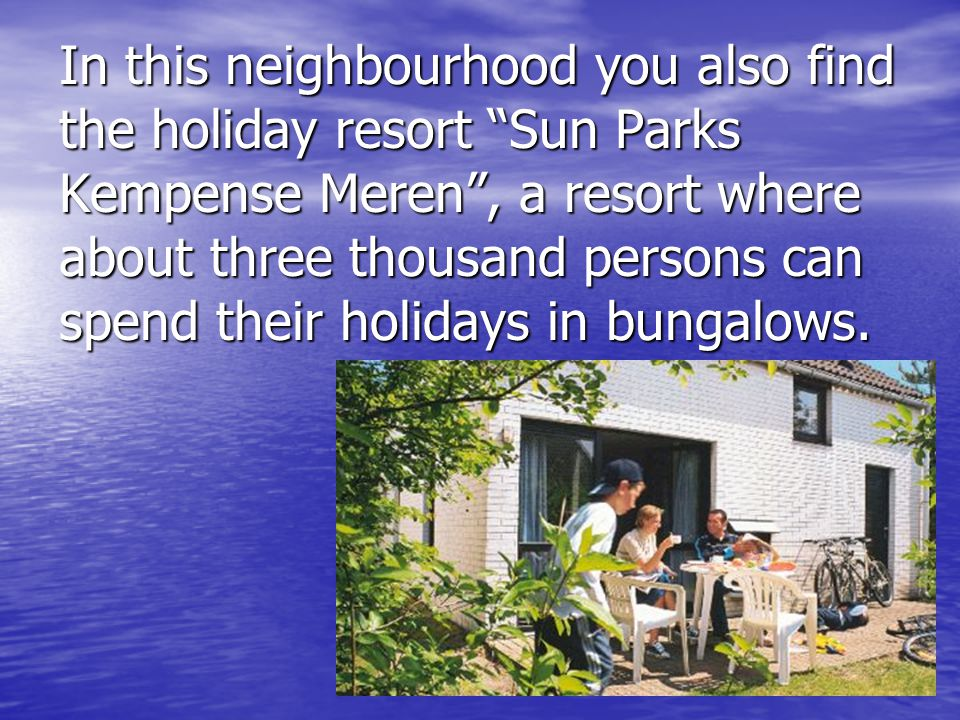 In this neighbourhood you also find the holiday resort Sun Parks Kempense Meren , a resort where about three thousand persons can spend their holidays in bungalows.