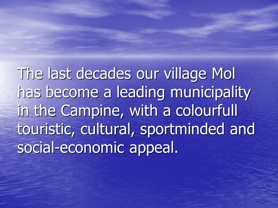 The last decades our village Mol has become a leading municipality in the Campine, with a colourfull touristic, cultural, sportminded and social-econo
