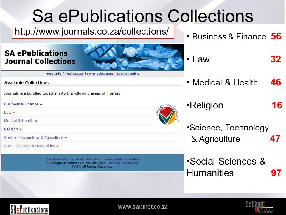 We facilitate access to information www.sabinet.co.za Sa ePublications Collections Business & Finance 56 Law 32 Medical & Health 46 Religion 16 Science, Technology & Agriculture 47 Social Sciences & Humanities 97 http://www.journals.co.za/collections/