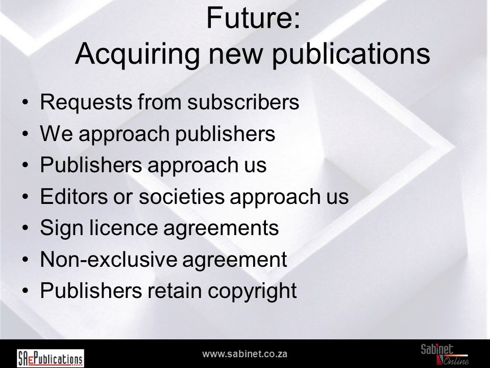 We facilitate access to information www.sabinet.co.za Future: Acquiring new publications Requests from subscribers We approach publishers Publishers approach us Editors or societies approach us Sign licence agreements Non-exclusive agreement Publishers retain copyright