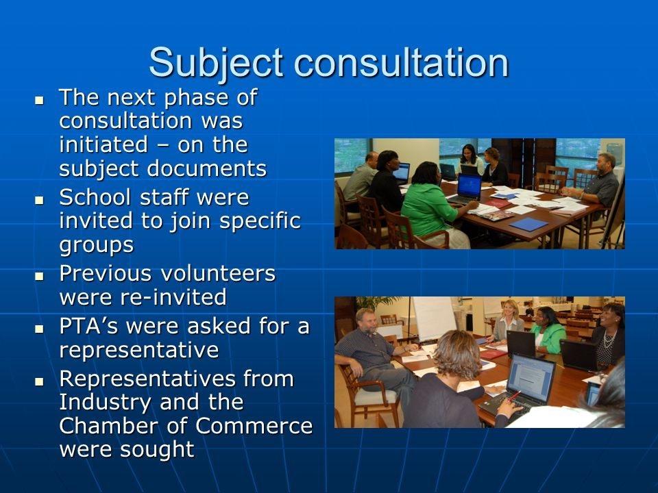 Subject consultation The next phase of consultation was initiated – on the subject documents The next phase of consultation was initiated – on the subject documents School staff were invited to join specific groups School staff were invited to join specific groups Previous volunteers were re-invited Previous volunteers were re-invited PTA's were asked for a representative PTA's were asked for a representative Representatives from Industry and the Chamber of Commerce were sought Representatives from Industry and the Chamber of Commerce were sought