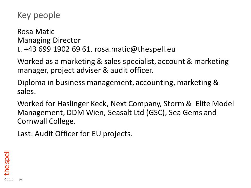 © 201010 Key people Rosa Matic Managing Director t. +43 699 1902 69 61. rosa.matic@thespell.eu Worked as a marketing & sales specialist, account & mar