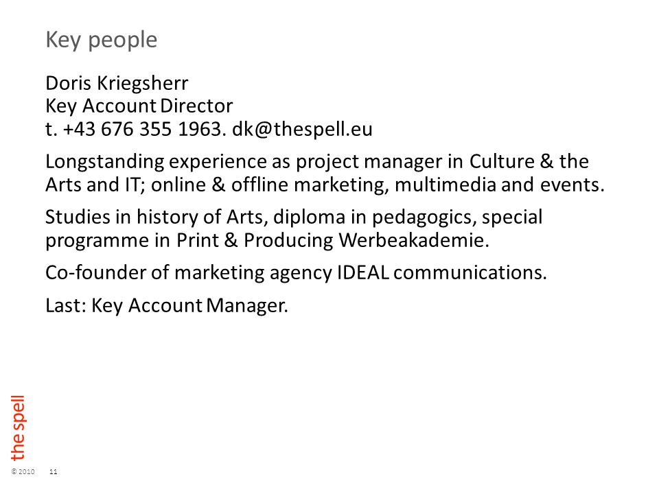 © 201011 Key people Doris Kriegsherr Key Account Director t. +43 676 355 1963. dk@thespell.eu Longstanding experience as project manager in Culture &