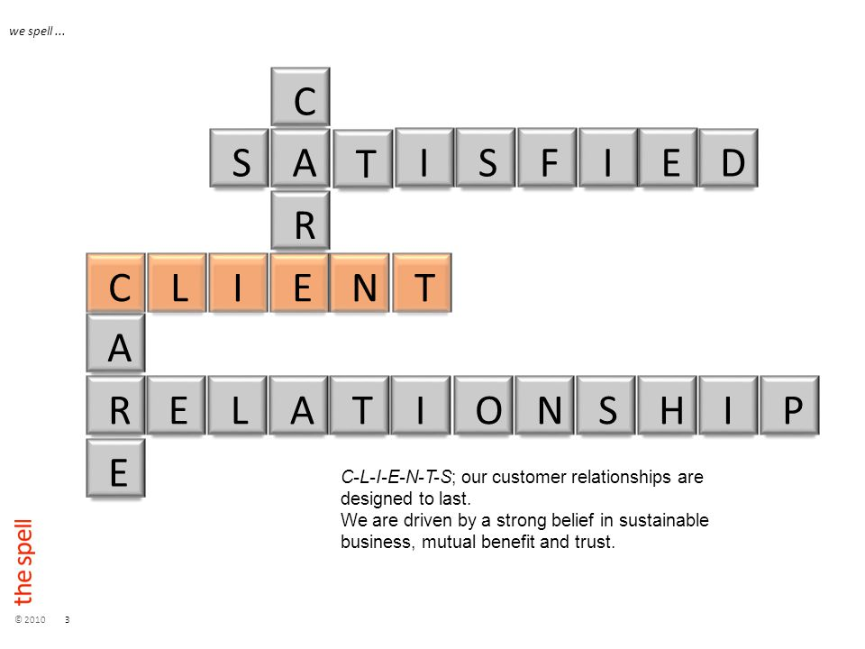 © 20103 we spell... C-L-I-E-N-T-S; our customer relationships are designed to last.
