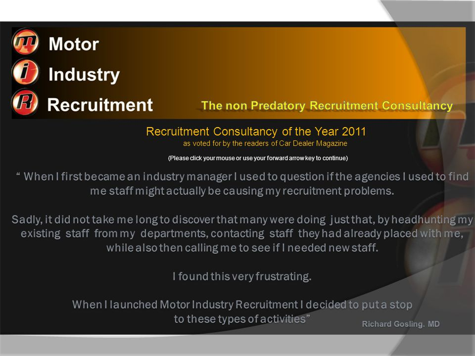 Recruitment Consultancy of the Year 2011 as voted for by the readers of Car Dealer Magazine Motor Industry Recruitment have been finding good people for the industry since it was formed in 1999 and directly involved in motor industry recruitment for 30 years For speed and efficiency we have specialist recruitment software able to pin point candidates who have the specific industry skill sets you need within a given distance of your operations We have been responsible for placing 100's good candidates so feel well equipped to know the profile of candidates who adapt well to the demands our industry and your customers place upon them
