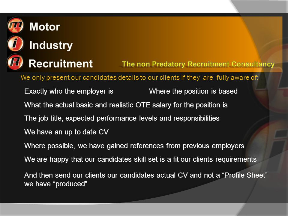 We only present our candidates details to our clients if they are fully aware of: Where the position is basedExactly who the employer is What the actual basic and realistic OTE salary for the position is The job title, expected performance levels and responsibilities We have an up to date CV Where possible, we have gained references from previous employers We are happy that our candidates skill set is a fit our clients requirements And then send our clients our candidates actual CV and not a Profile Sheet we have produced