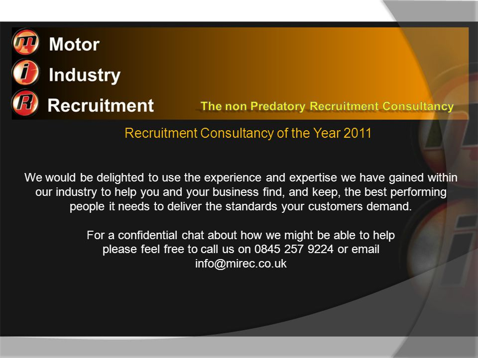 Recruitment Consultancy of the Year 2011 We would be delighted to use the experience and expertise we have gained within our industry to help you and your business find, and keep, the best performing people it needs to deliver the standards your customers demand.