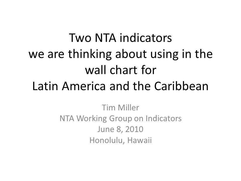 Two NTA indicators we are thinking about using in the wall chart for Latin America and the Caribbean Tim Miller NTA Working Group on Indicators June 8, 2010 Honolulu, Hawaii