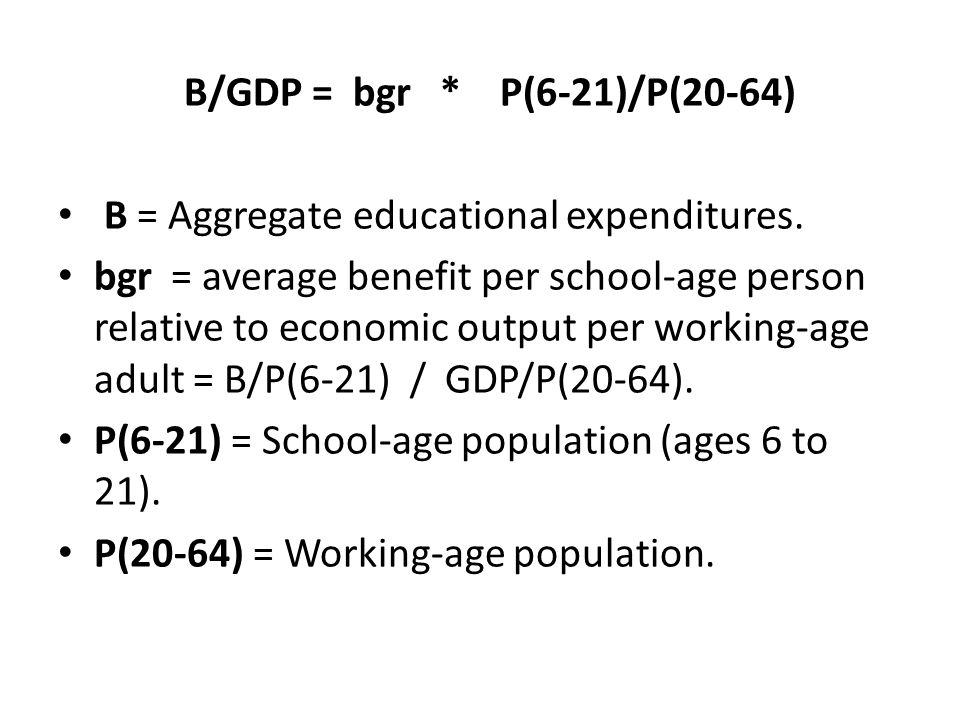 B/GDP = bgr * P(6-21)/P(20-64) B = Aggregate educational expenditures.