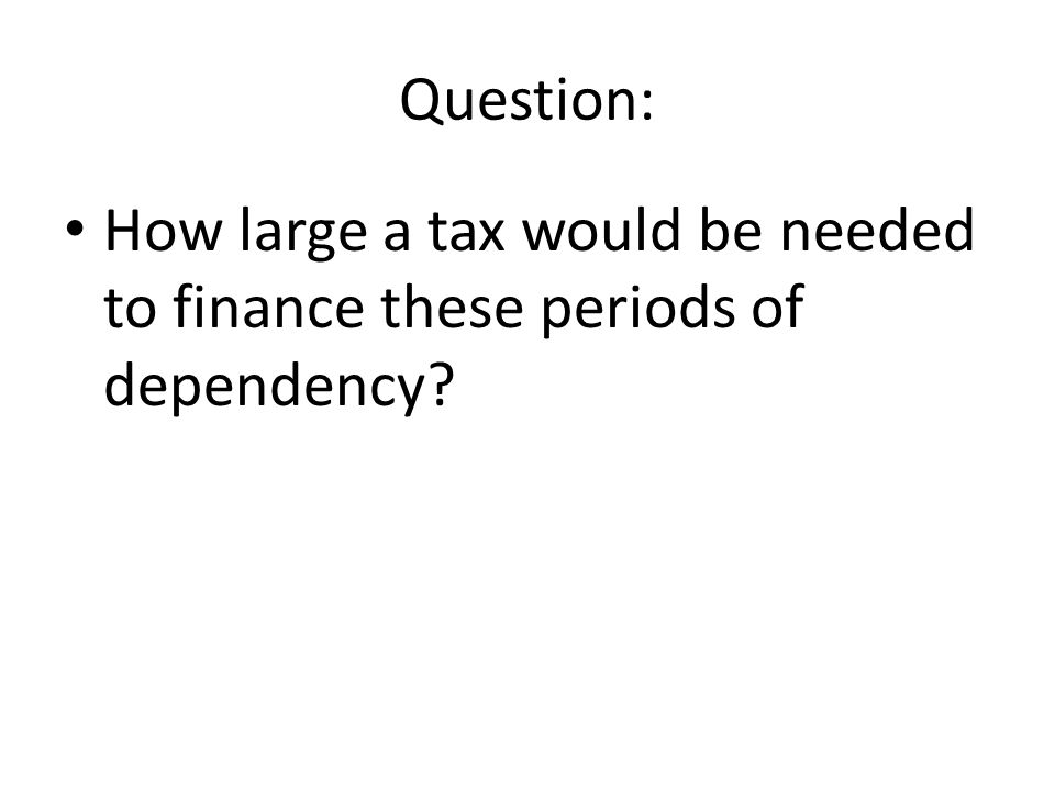 Question: How large a tax would be needed to finance these periods of dependency