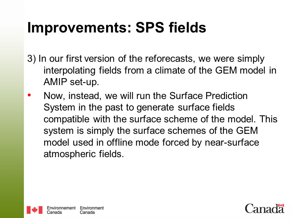 Improvements: SPS fields 3) In our first version of the reforecasts, we were simply interpolating fields from a climate of the GEM model in AMIP set-u