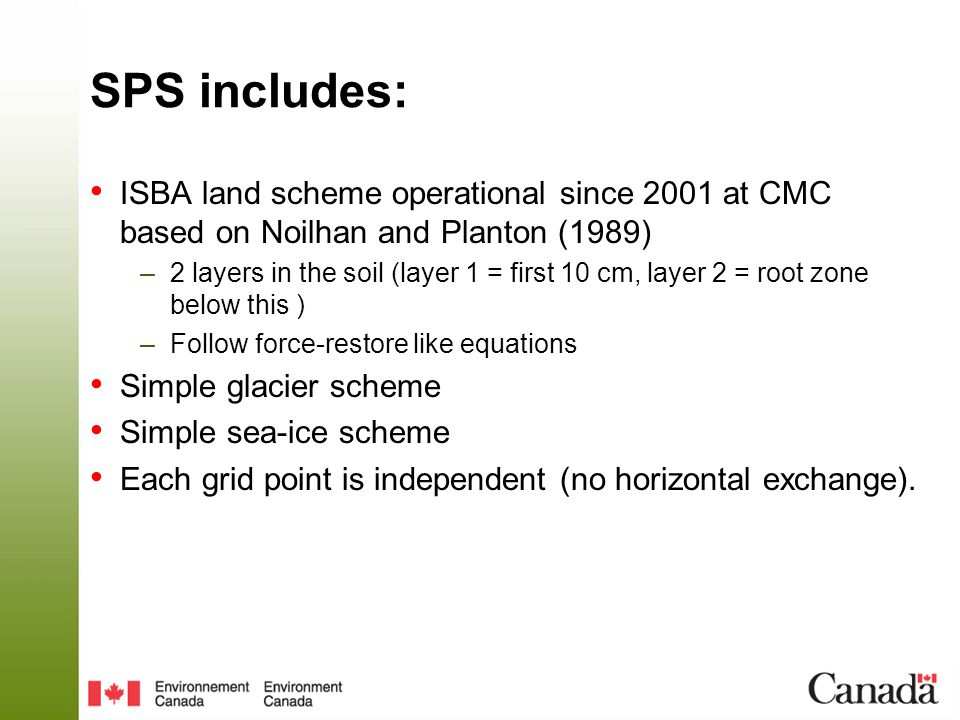 SPS includes: ISBA land scheme operational since 2001 at CMC based on Noilhan and Planton (1989) –2 layers in the soil (layer 1 = first 10 cm, layer 2