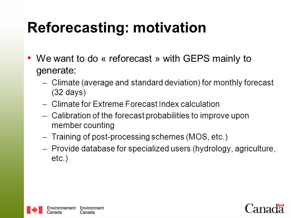 Reforecasting: motivation We want to do « reforecast » with GEPS mainly to generate: –Climate (average and standard deviation) for monthly forecast (3