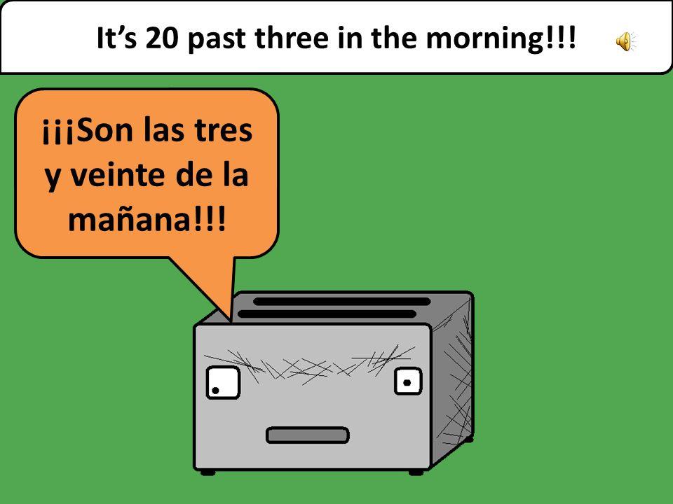 ¡¡¡Son las tres y veinte de la mañana!!! It's 20 past three in the morning!!!