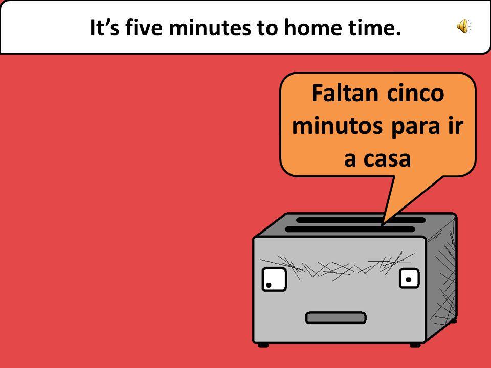 Faltan cinco minutos para ir a casa It's five minutes to home time.