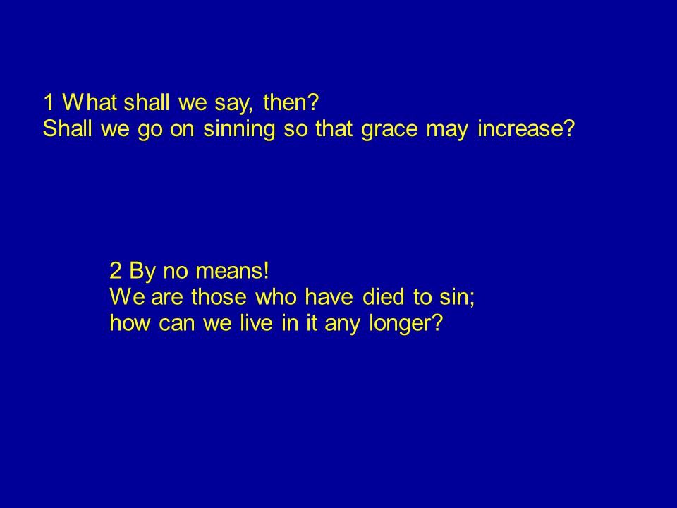 1 What shall we say, then. Shall we go on sinning so that grace may increase.