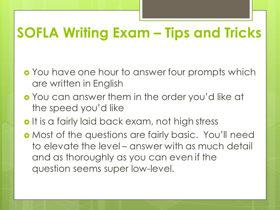 SOFLA Writing Exam – Tips and Tricks  You have one hour to answer four prompts which are written in English  You can answer them in the order you'd like at the speed you'd like  It is a fairly laid back exam, not high stress  Most of the questions are fairly basic.