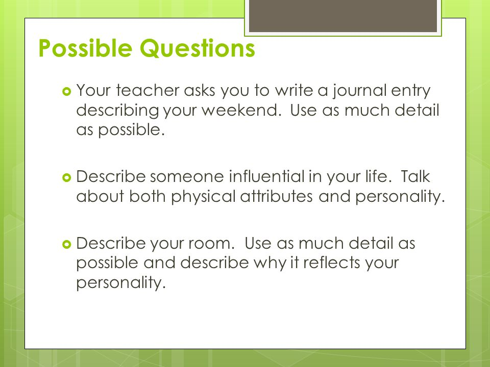 Possible Questions  Your teacher asks you to write a journal entry describing your weekend.