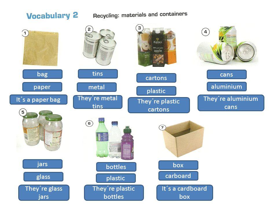 bag tins cartons cans jars bottles box paper metal plastic aluminium glass plastic carboard It´s a paper bag They´re metal tins They´re plastic cartons They´re aluminium cans They´re glass jars They´re plastic bottles It´s a cardboard box