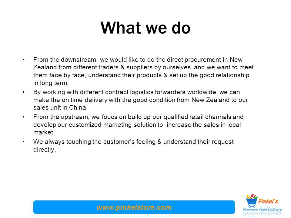 www.pinkelstore.com What we do From the downstream, we would like to do the direct procurement in New Zealand from different traders & suppliers by ourselves, and we want to meet them face by face, understand their products & set up the good relationship in long term.
