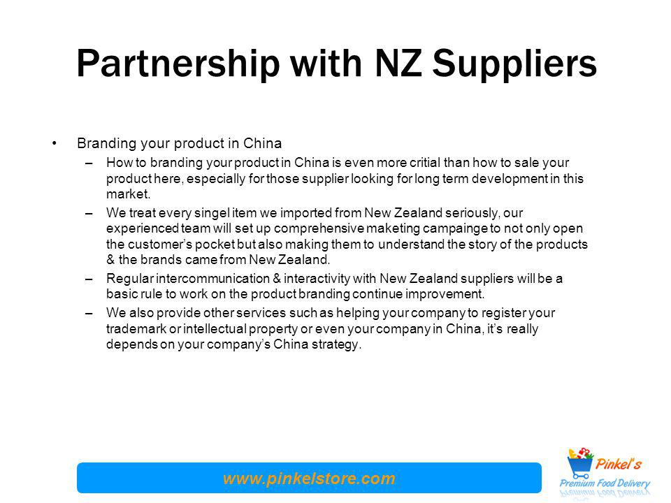 www.pinkelstore.com Partnership with NZ Suppliers Branding your product in China –How to branding your product in China is even more critial than how to sale your product here, especially for those supplier looking for long term development in this market.