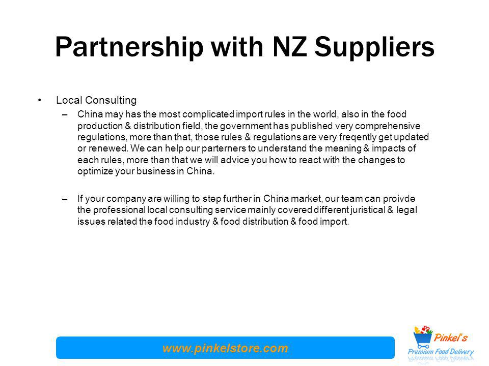 www.pinkelstore.com Partnership with NZ Suppliers Local Consulting –China may has the most complicated import rules in the world, also in the food production & distribution field, the government has published very comprehensive regulations, more than that, those rules & regulations are very freqently get updated or renewed.