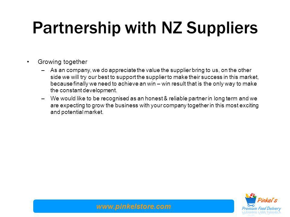 www.pinkelstore.com Partnership with NZ Suppliers Growing together –As an company, we do appreciate the value the supplier bring to us, on the other side we will try our best to support the supplier to make their success in this market, because finally we need to achieve an win – win result that is the only way to make the constant development.
