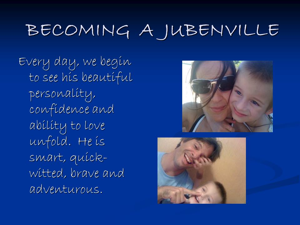 BECOMING A JUBENVILLE Every day, we begin to see his beautiful personality, confidence and ability to love unfold. He is smart, quick- witted, brave a