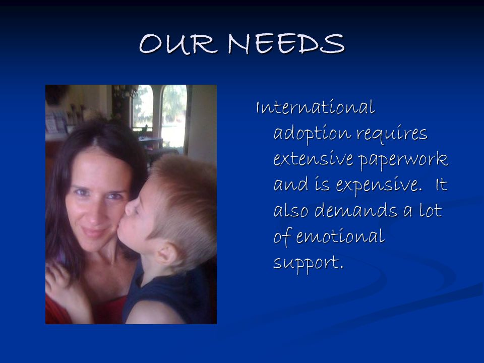 OUR NEEDS International adoption requires extensive paperwork and is expensive. It also demands a lot of emotional support.