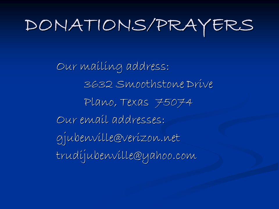 DONATIONS/PRAYERS Our mailing address: 3632 Smoothstone Drive Plano, Texas 75074 Our email addresses: gjubenville@verizon.nettrudijubenville@yahoo.com