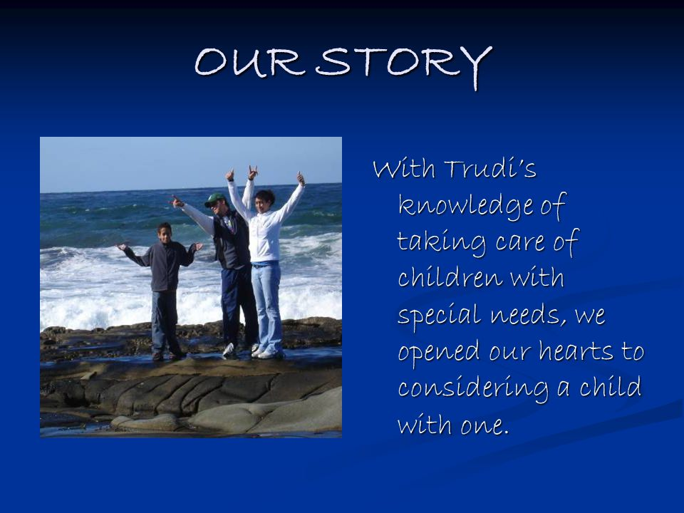 OUR STORY With Trudi's knowledge of taking care of children with special needs, we opened our hearts to considering a child with one.