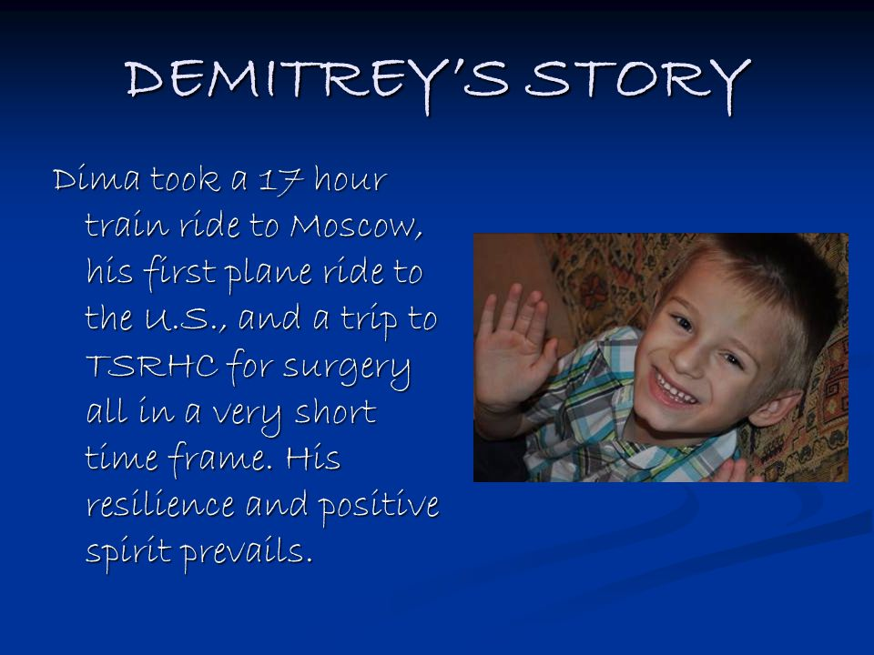 DEMITREY'S STORY Dima took a 17 hour train ride to Moscow, his first plane ride to the U.S., and a trip to TSRHC for surgery all in a very short time