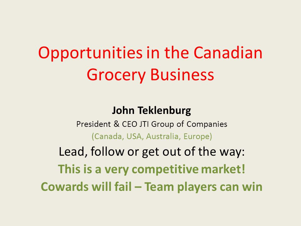 Opportunities in the Canadian Grocery Business John Teklenburg President & CEO JTI Group of Companies (Canada, USA, Australia, Europe) Lead, follow or