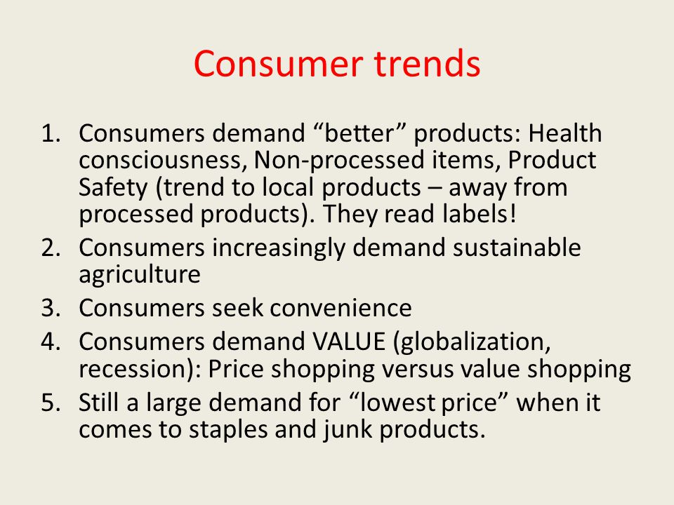 "Consumer trends 1.Consumers demand ""better"" products: Health consciousness, Non-processed items, Product Safety (trend to local products – away from p"