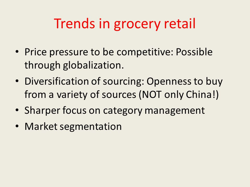 Trends in grocery retail Price pressure to be competitive: Possible through globalization.