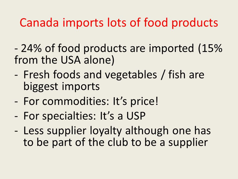 Canada imports lots of food products - 24% of food products are imported (15% from the USA alone) -Fresh foods and vegetables / fish are biggest imports -For commodities: It's price.