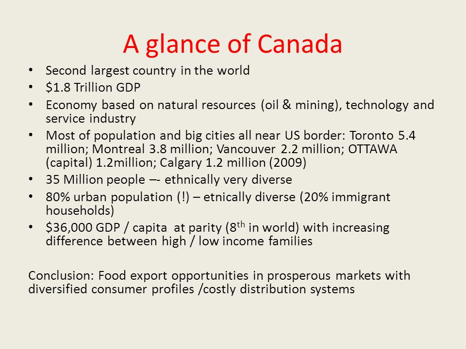 A glance of Canada Second largest country in the world $1.8 Trillion GDP Economy based on natural resources (oil & mining), technology and service ind