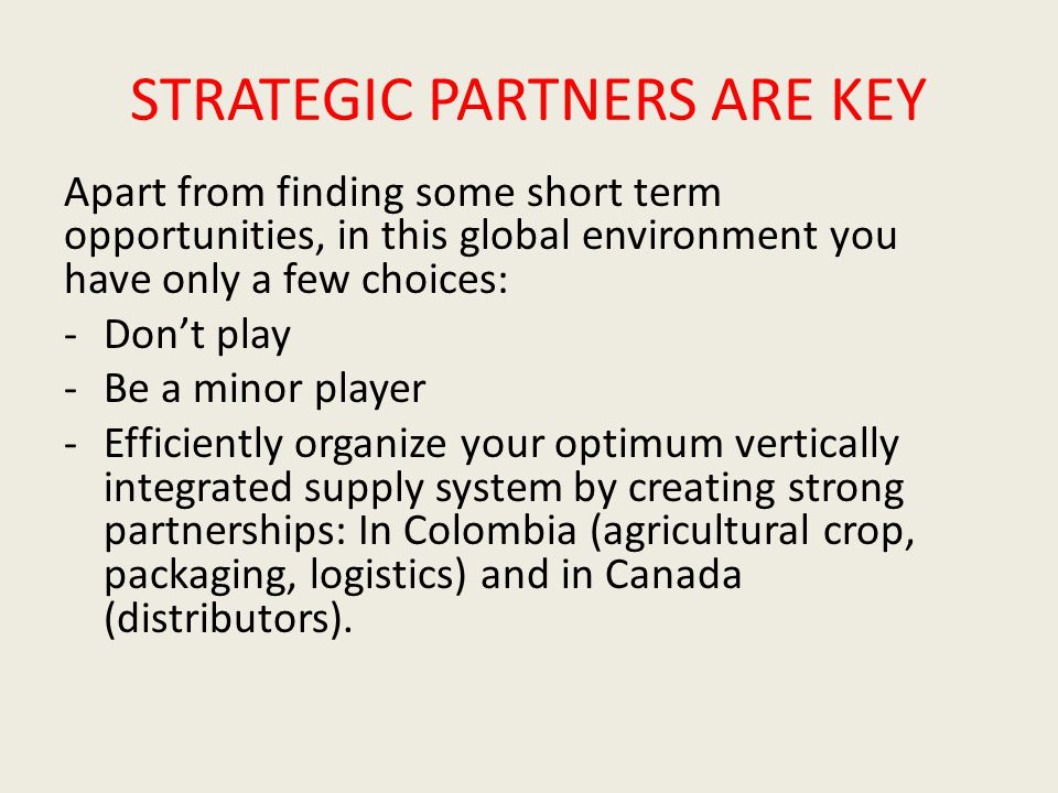 STRATEGIC PARTNERS ARE KEY Apart from finding some short term opportunities, in this global environment you have only a few choices: -Don't play -Be a minor player -Efficiently organize your optimum vertically integrated supply system by creating strong partnerships: In Colombia (agricultural crop, packaging, logistics) and in Canada (distributors).