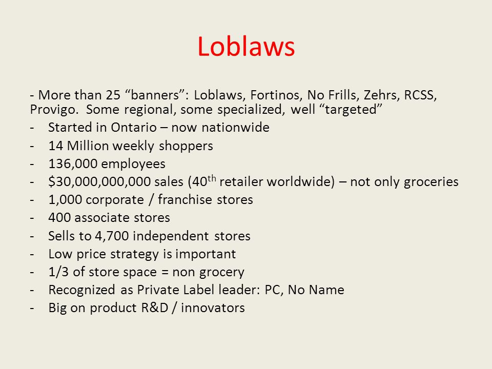 "Loblaws - More than 25 ""banners"": Loblaws, Fortinos, No Frills, Zehrs, RCSS, Provigo. Some regional, some specialized, well ""targeted"" -Started in Ont"